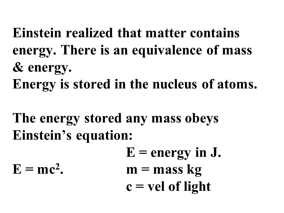 Einstein realized that matter contains energy. There is an equivalence of mass & energy. Energy is stored in the nucleus of atoms. The energy stored a