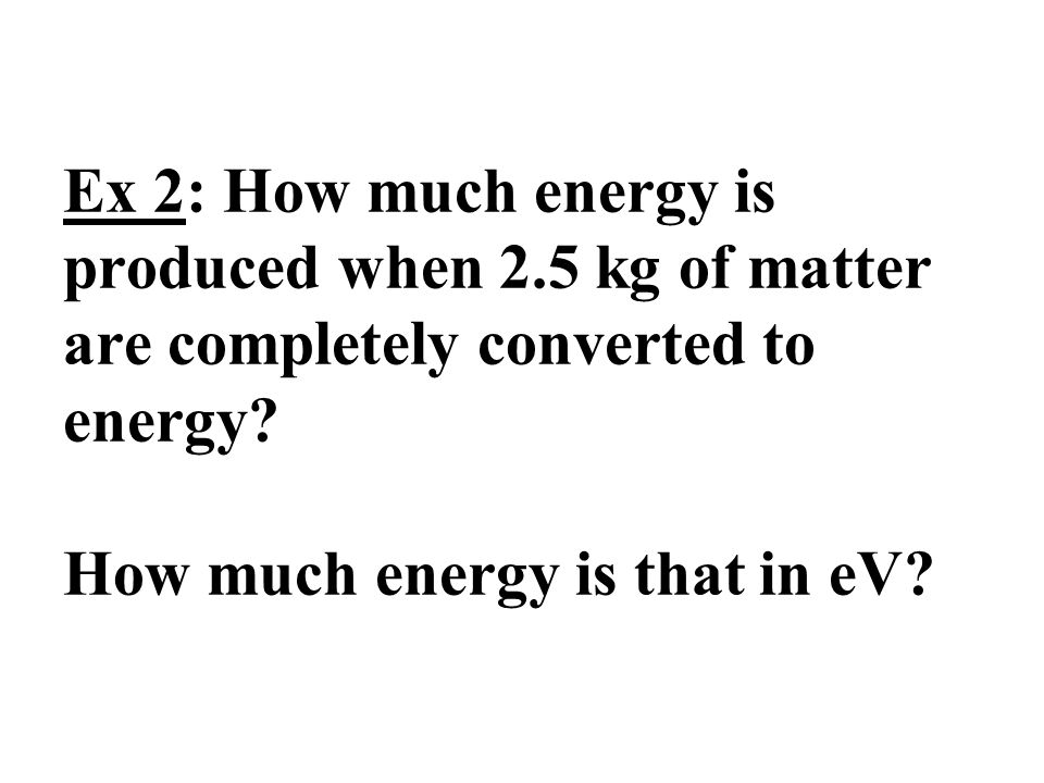 Ex 2: How much energy is produced when 2.5 kg of matter are completely converted to energy? How much energy is that in eV?