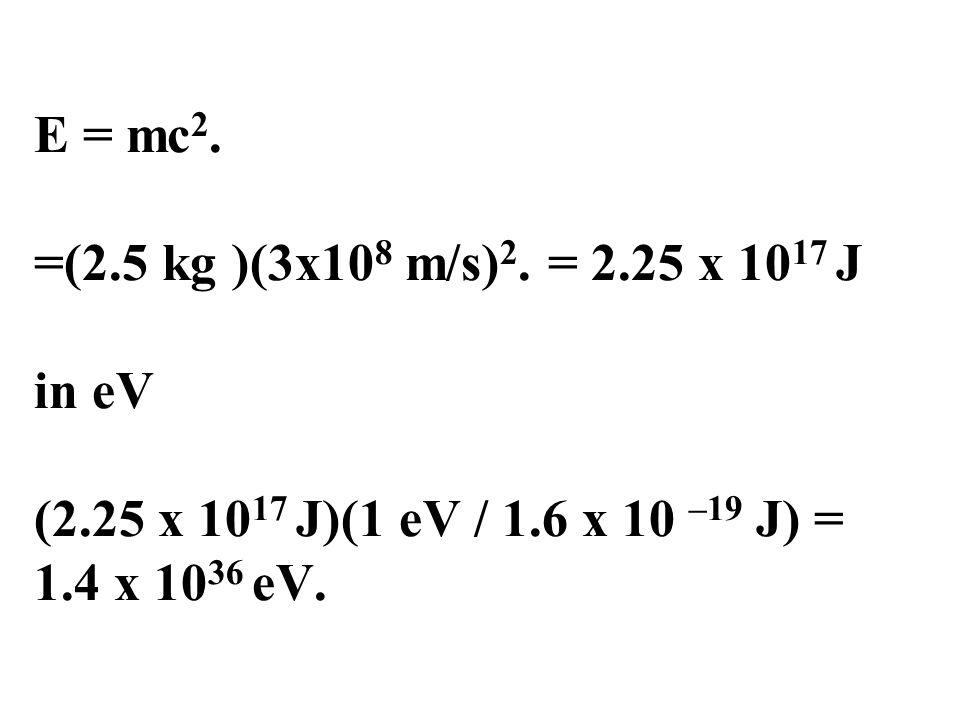 E = mc 2. =(2.5 kg )(3x10 8 m/s) 2. = 2.25 x 10 17 J in eV (2.25 x 10 17 J)(1 eV / 1.6 x 10 –19 J) = 1.4 x 10 36 eV.