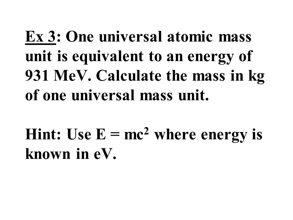 Ex 3: One universal atomic mass unit is equivalent to an energy of 931 MeV. Calculate the mass in kg of one universal mass unit. Hint: Use E = mc 2 wh