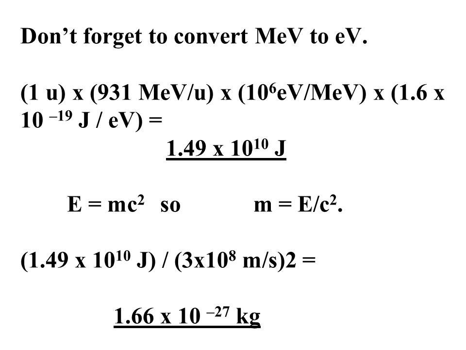 Don't forget to convert MeV to eV. (1 u) x (931 MeV/u) x (10 6 eV/MeV) x (1.6 x 10 –19 J / eV) = 1.49 x 10 10 J E = mc 2 so m = E/c 2. (1.49 x 10 10 J