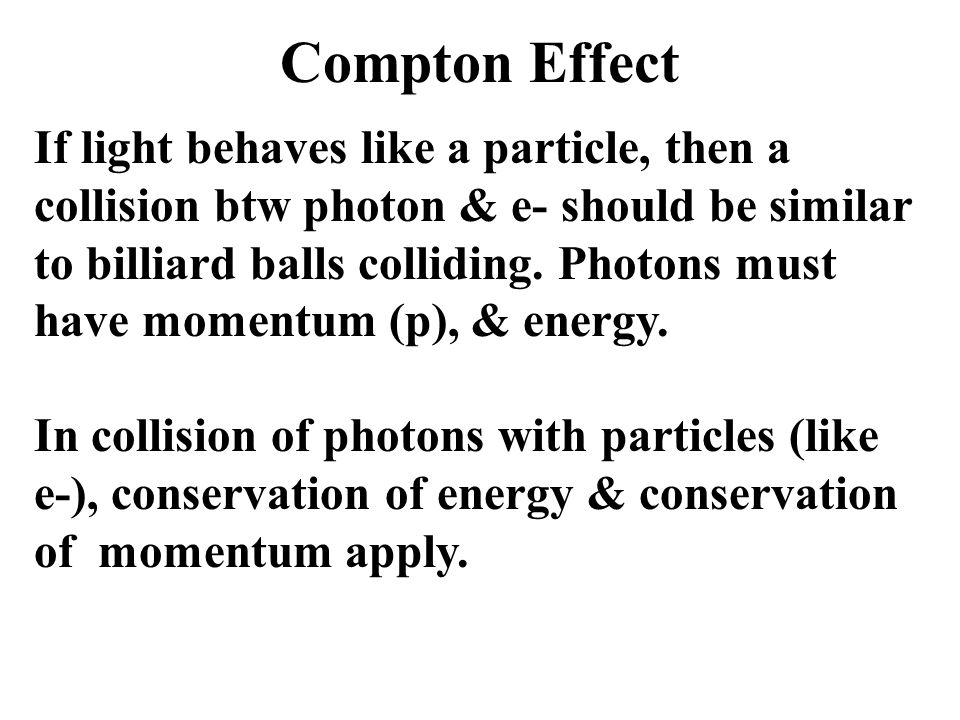 Compton Effect If light behaves like a particle, then a collision btw photon & e- should be similar to billiard balls colliding. Photons must have mom