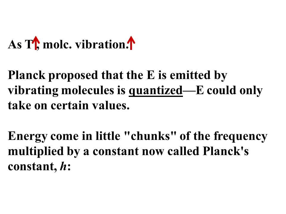 As T, molc. vibration. Planck proposed that the E is emitted by vibrating molecules is quantized—E could only take on certain values. Energy come in l