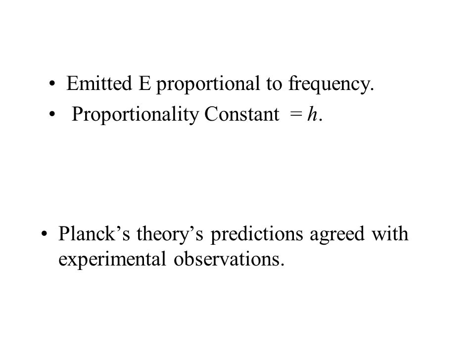 Planck's theory's predictions agreed with experimental observations. Emitted E proportional to frequency. Proportionality Constant = h.