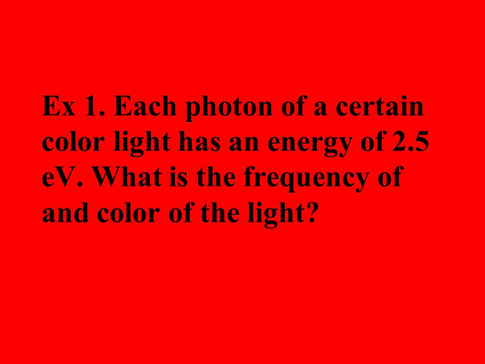 Ex 1. Each photon of a certain color light has an energy of 2.5 eV.