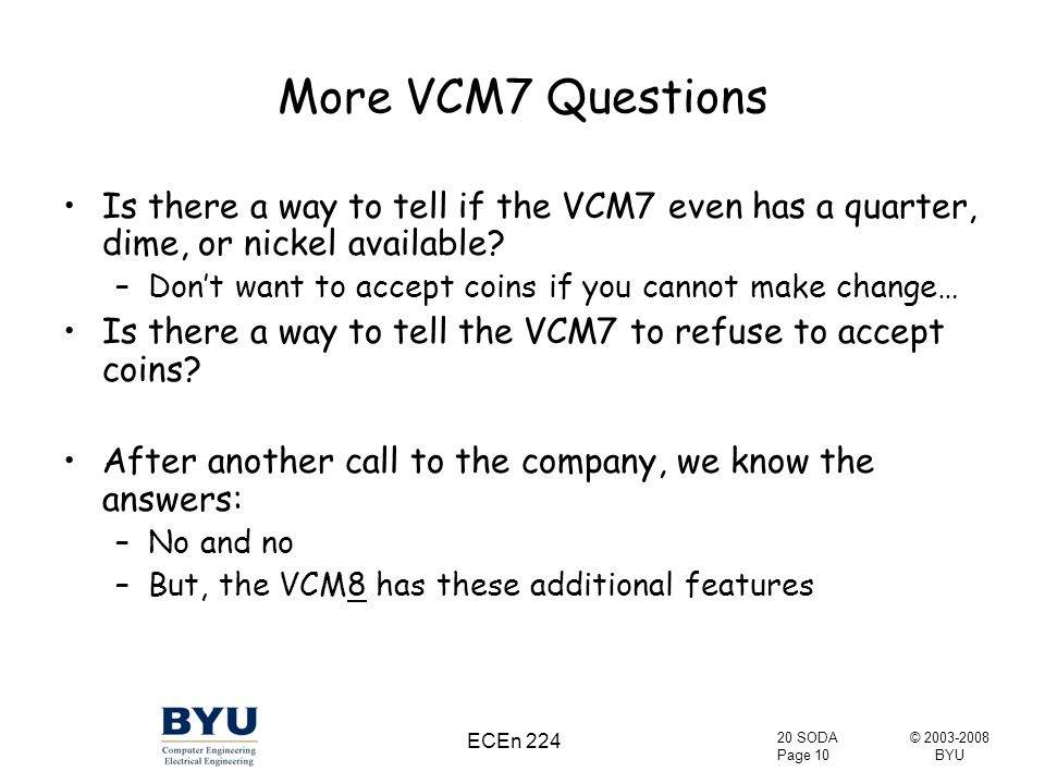© 2003-2008 BYU 20 SODA Page 10 ECEn 224 More VCM7 Questions Is there a way to tell if the VCM7 even has a quarter, dime, or nickel available.