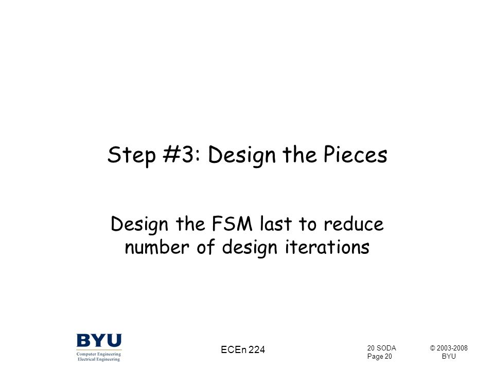 © 2003-2008 BYU 20 SODA Page 20 ECEn 224 Step #3: Design the Pieces Design the FSM last to reduce number of design iterations