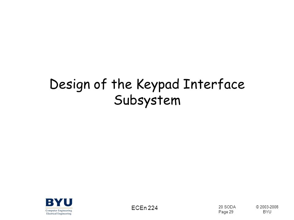 © 2003-2008 BYU 20 SODA Page 29 ECEn 224 Design of the Keypad Interface Subsystem