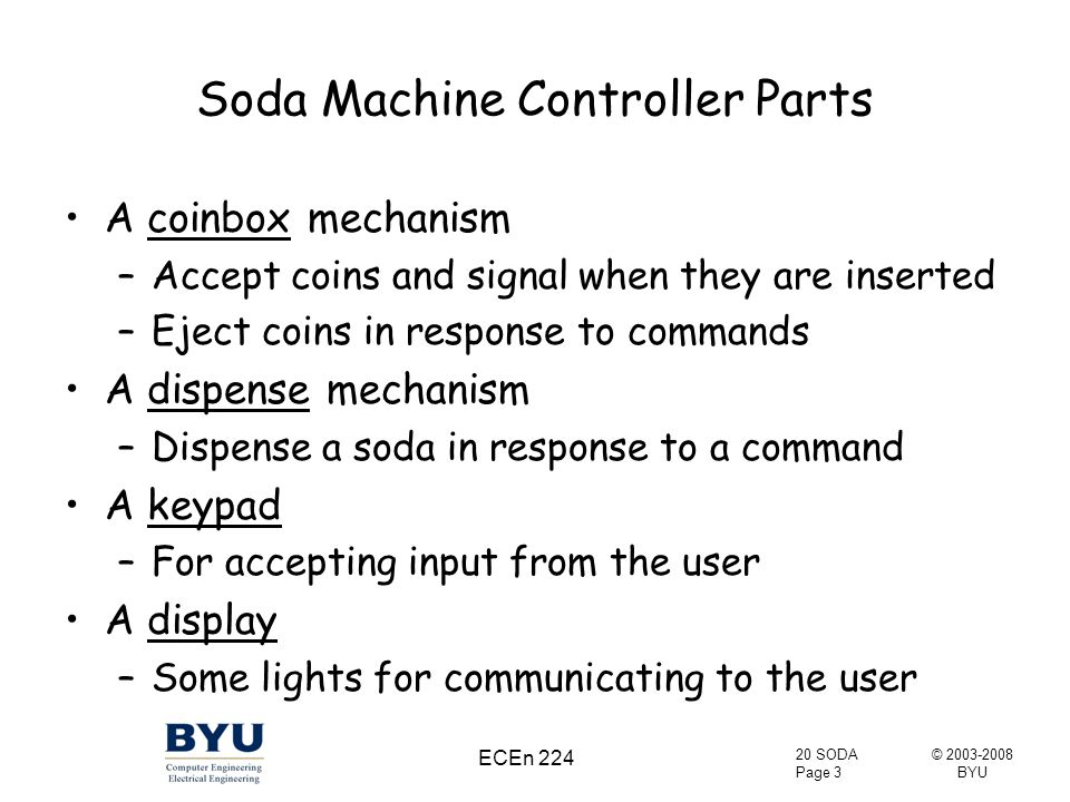 © 2003-2008 BYU 20 SODA Page 3 ECEn 224 Soda Machine Controller Parts A coinbox mechanism –Accept coins and signal when they are inserted –Eject coins in response to commands A dispense mechanism –Dispense a soda in response to a command A keypad –For accepting input from the user A display –Some lights for communicating to the user