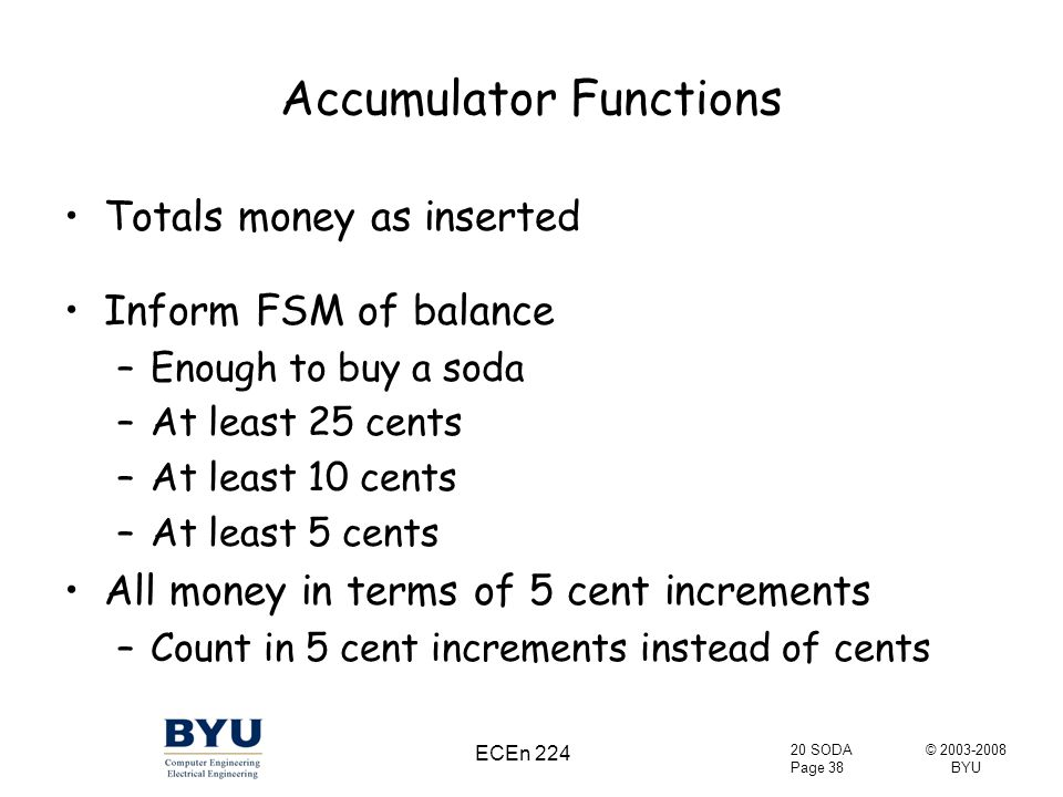 © 2003-2008 BYU 20 SODA Page 38 ECEn 224 Accumulator Functions Totals money as inserted Inform FSM of balance –Enough to buy a soda –At least 25 cents –At least 10 cents –At least 5 cents All money in terms of 5 cent increments –Count in 5 cent increments instead of cents