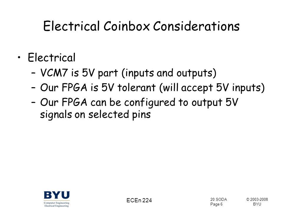 © 2003-2008 BYU 20 SODA Page 6 ECEn 224 Electrical Coinbox Considerations Electrical –VCM7 is 5V part (inputs and outputs) –Our FPGA is 5V tolerant (will accept 5V inputs) –Our FPGA can be configured to output 5V signals on selected pins