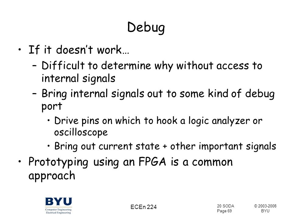 © 2003-2008 BYU 20 SODA Page 69 ECEn 224 Debug If it doesn't work… –Difficult to determine why without access to internal signals –Bring internal signals out to some kind of debug port Drive pins on which to hook a logic analyzer or oscilloscope Bring out current state + other important signals Prototyping using an FPGA is a common approach