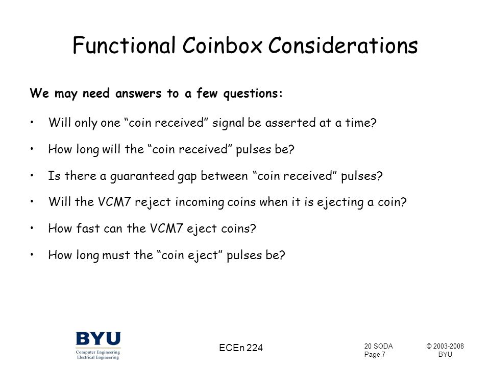 © 2003-2008 BYU 20 SODA Page 7 ECEn 224 Functional Coinbox Considerations We may need answers to a few questions: Will only one coin received signal be asserted at a time.