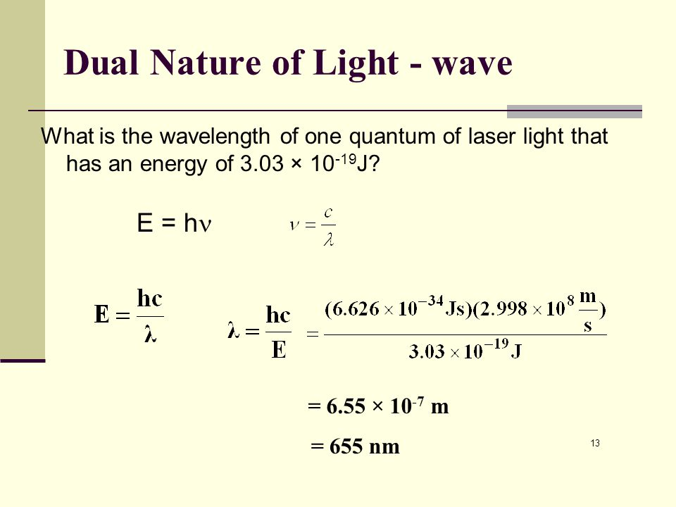 13 Dual Nature of Light - wave What is the wavelength of one quantum of laser light that has an energy of 3.03 × 10 -19 J? E = h = 6.55 × 10 -7 m = 65