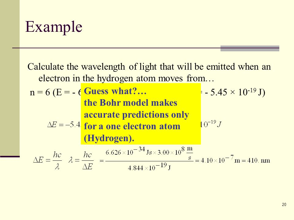 20 Example Calculate the wavelength of light that will be emitted when an electron in the hydrogen atom moves from… n = 6 (E = - 6.06 × 10 -20 J) to n
