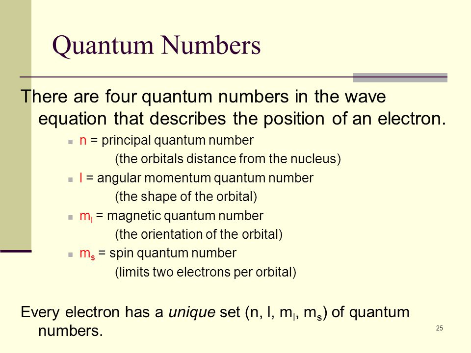 25 Quantum Numbers There are four quantum numbers in the wave equation that describes the position of an electron. n = principal quantum number (the o
