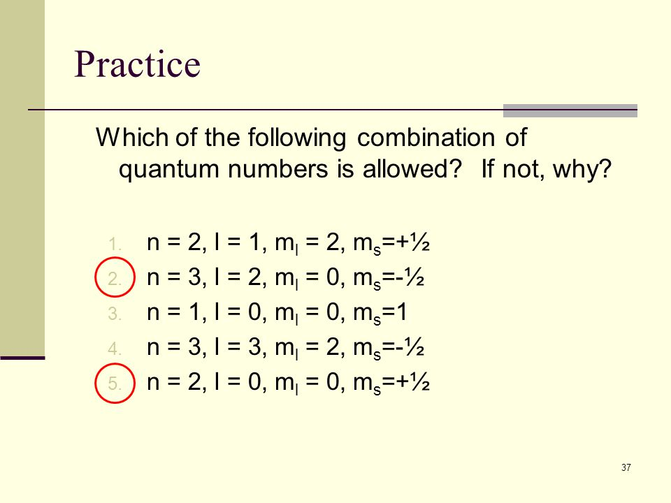 37 Practice Which of the following combination of quantum numbers is allowed? If not, why? 1. n = 2, l = 1, m l = 2, m s =+½ 2. n = 3, l = 2, m l = 0,