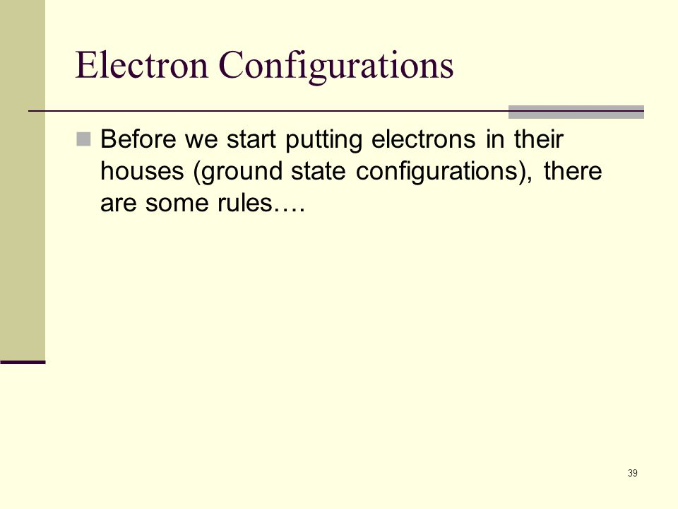 39 Electron Configurations Before we start putting electrons in their houses (ground state configurations), there are some rules….