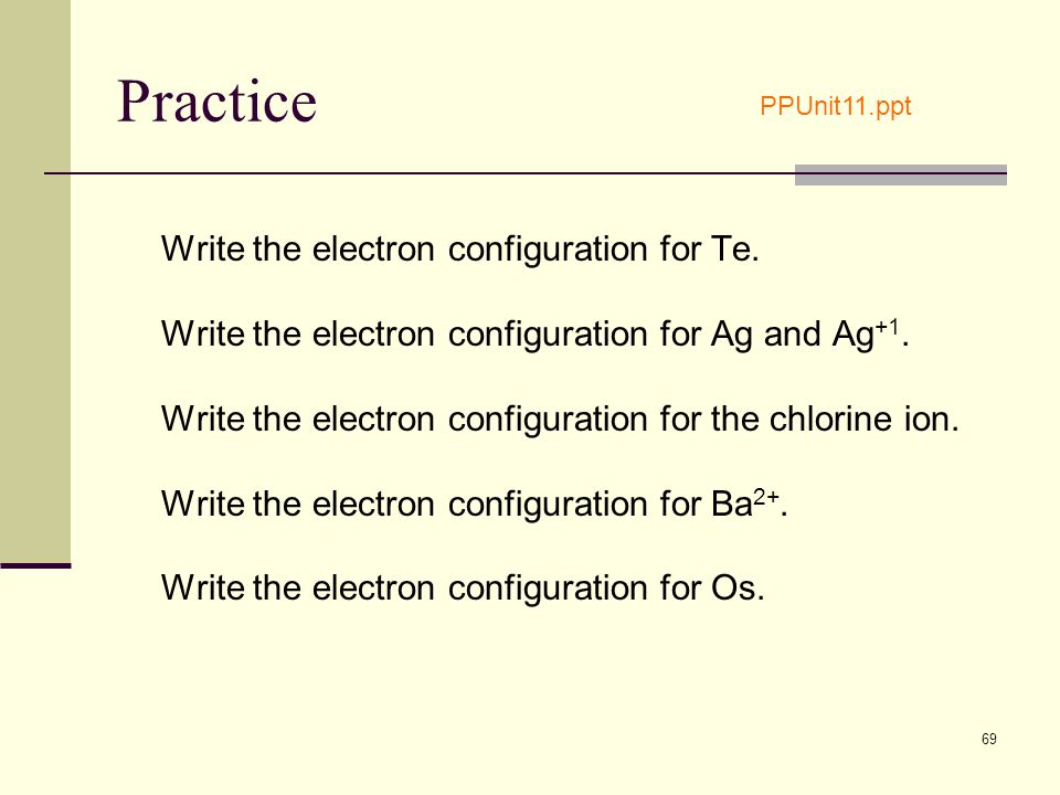69 Practice Write the electron configuration for Te. Write the electron configuration for Ag and Ag +1. Write the electron configuration for the chlor