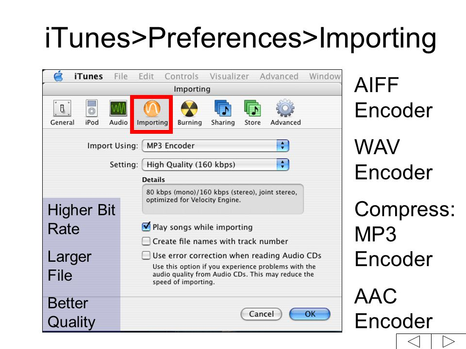 iTunes>Preferences>Importing AIFF Encoder WAV Encoder Compress: MP3 Encoder AAC Encoder Higher Bit Rate Larger File Better Quality