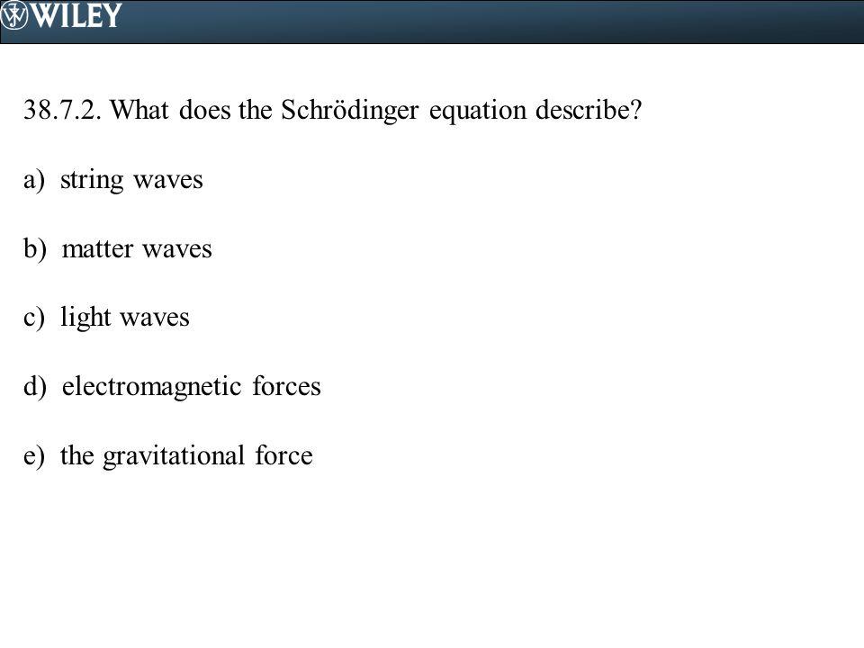 38.7.2.What does the Schrödinger equation describe.
