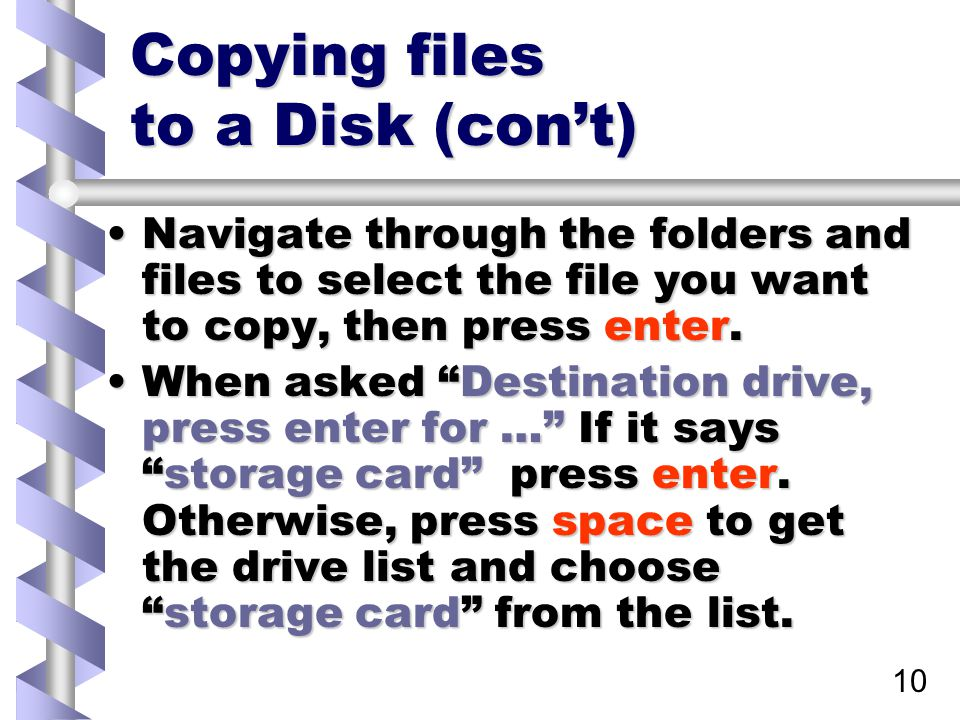 10 Copying files to a Disk (con't) Navigate through the folders and files to select the file you want to copy, then press enter.Navigate through the folders and files to select the file you want to copy, then press enter.