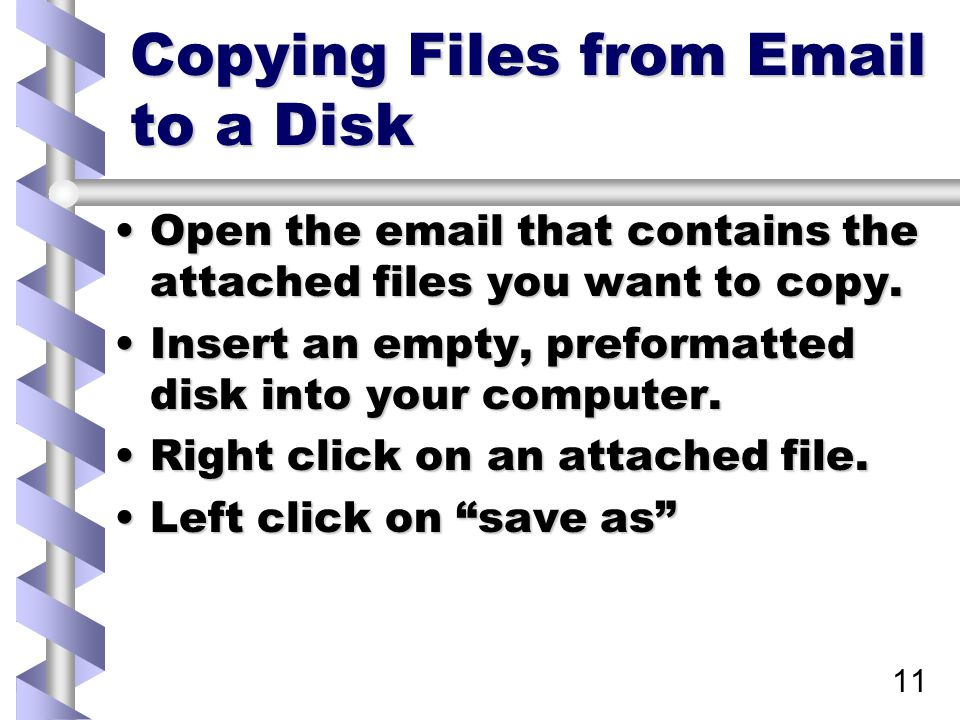 12 Copying Files from Email to a Disk (con't) Change the SAVE IN selection at the top of the dialog box to 3 ½ floppy (A:), then press enter.Change the SAVE IN selection at the top of the dialog box to 3 ½ floppy (A:), then press enter.