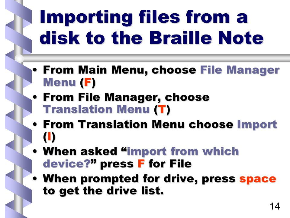 14 Importing files from a disk to the Braille Note From Main Menu, choose File Manager Menu (F)From Main Menu, choose File Manager Menu (F) From File Manager, choose Translation Menu (T)From File Manager, choose Translation Menu (T) From Translation Menu choose Import (I)From Translation Menu choose Import (I) When asked import from which device press F for FileWhen asked import from which device press F for File When prompted for drive, press space to get the drive list.When prompted for drive, press space to get the drive list.