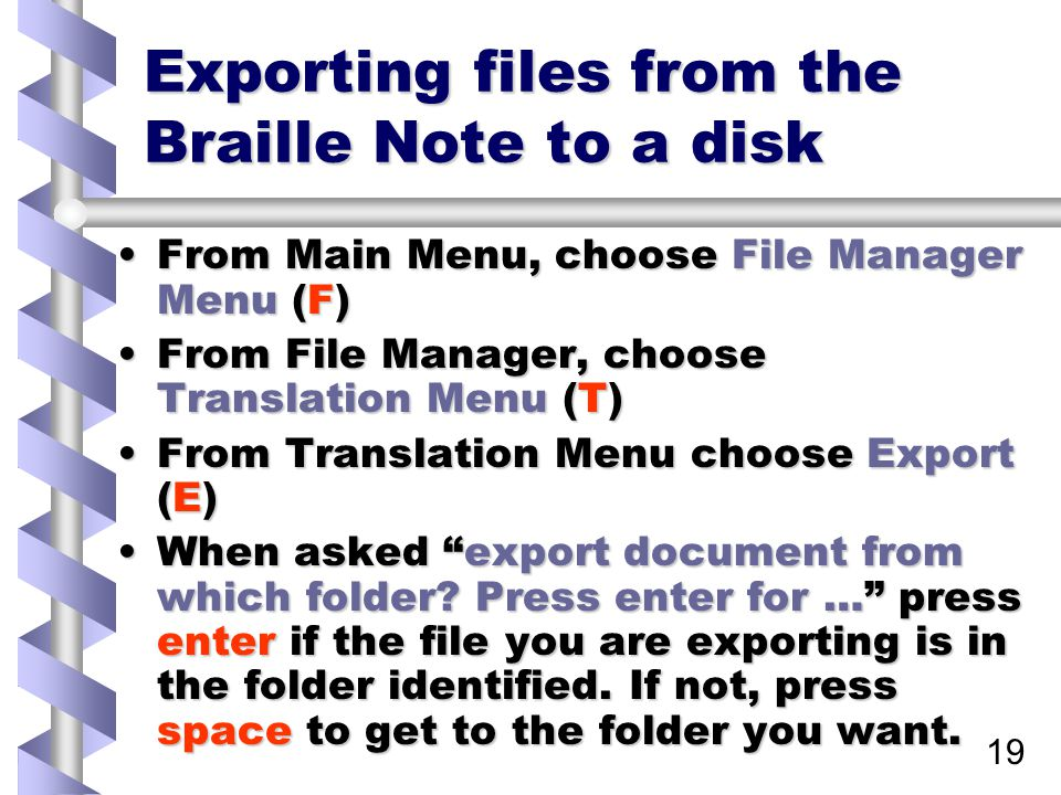 19 Exporting files from the Braille Note to a disk From Main Menu, choose File Manager Menu (F)From Main Menu, choose File Manager Menu (F) From File Manager, choose Translation Menu (T)From File Manager, choose Translation Menu (T) From Translation Menu choose Export (E)From Translation Menu choose Export (E) When asked export document from which folder.