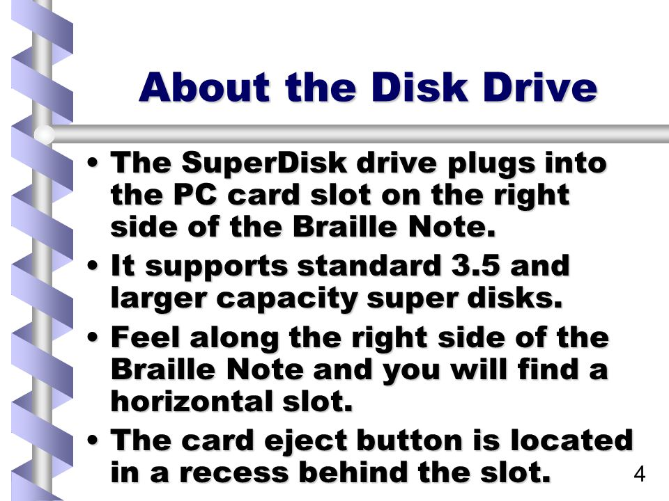 4 About the Disk Drive The SuperDisk drive plugs into the PC card slot on the right side of the Braille Note.The SuperDisk drive plugs into the PC card slot on the right side of the Braille Note.
