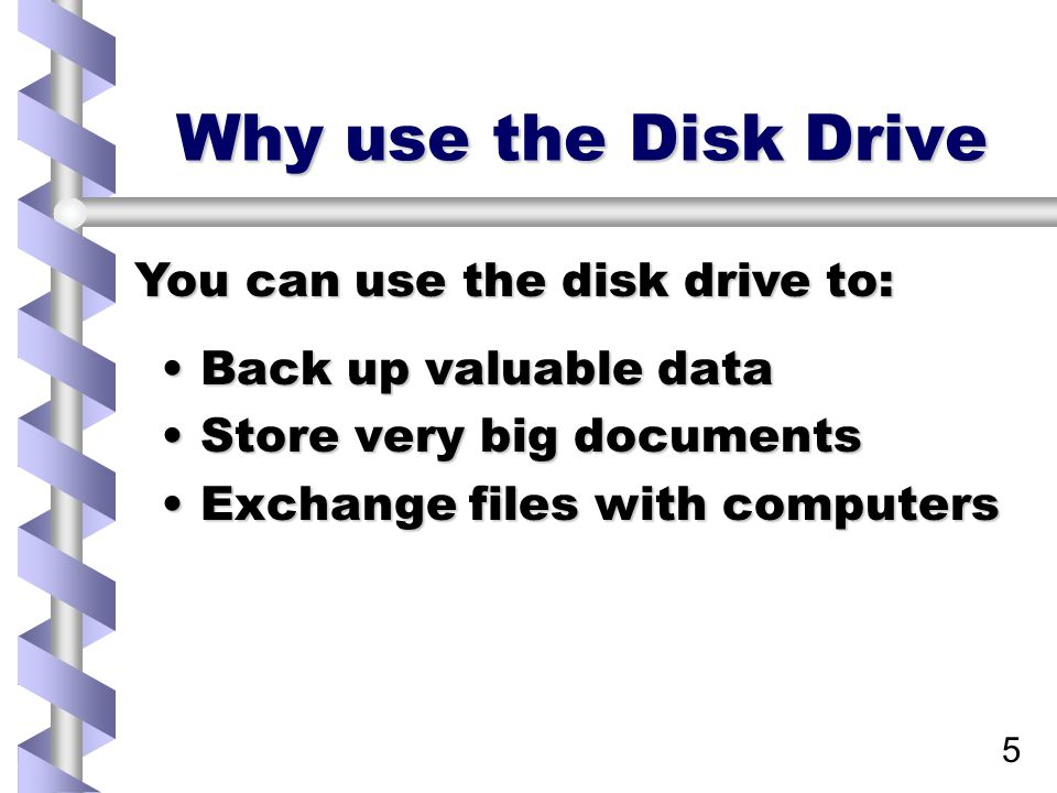 5 Why use the Disk Drive Back up valuable dataBack up valuable data Store very big documentsStore very big documents Exchange files with computersExchange files with computers You can use the disk drive to: