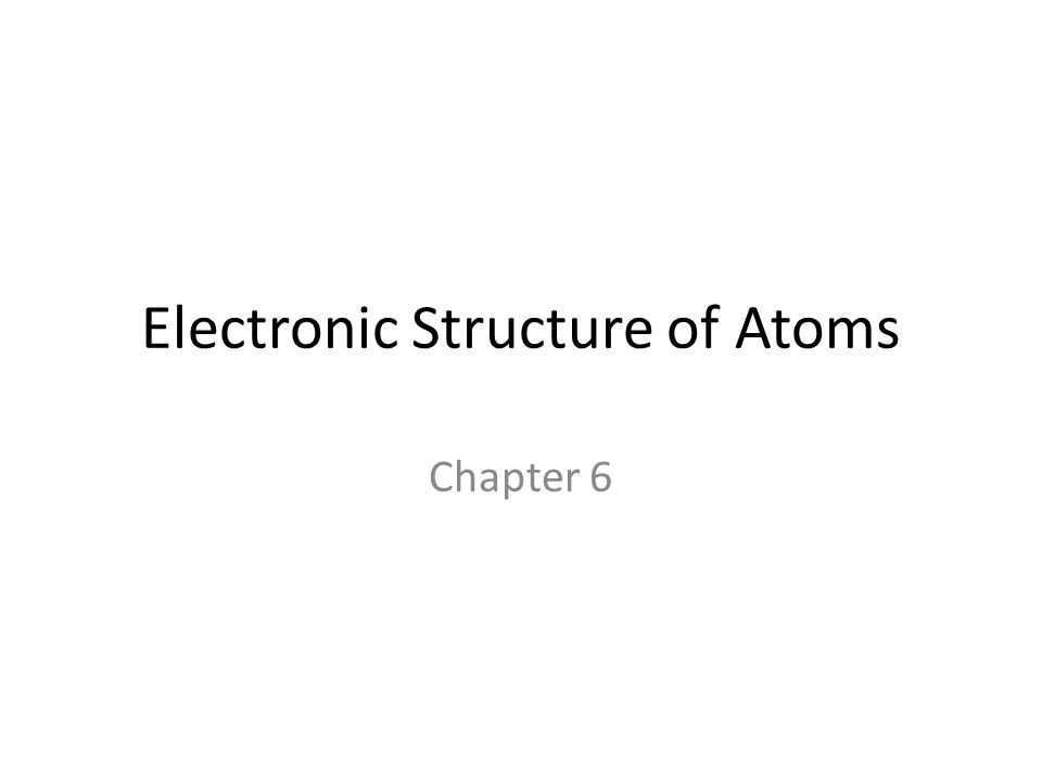 Electronic Structure of Atoms Chapter 6
