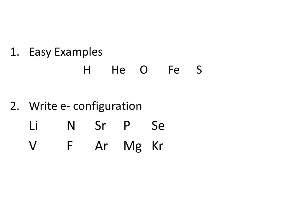 1.Easy Examples HHeOFeS 2.Write e- configuration LiNSrPSe VFArMgKr Electron Configurations