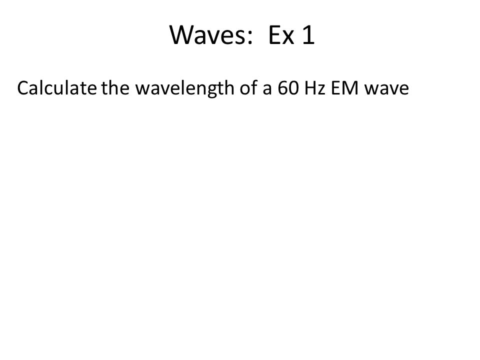 Waves: Ex 1 Calculate the wavelength of a 60 Hz EM wave
