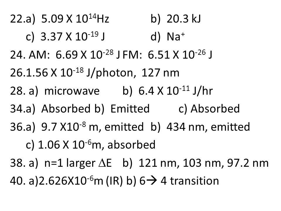 22.a) 5.09 X 10 14 Hzb) 20.3 kJ c) 3.37 X 10 -19 Jd) Na + 24. AM: 6.69 X 10 -28 JFM: 6.51 X 10 -26 J 26.1.56 X 10 -18 J/photon, 127 nm 28. a) microwav