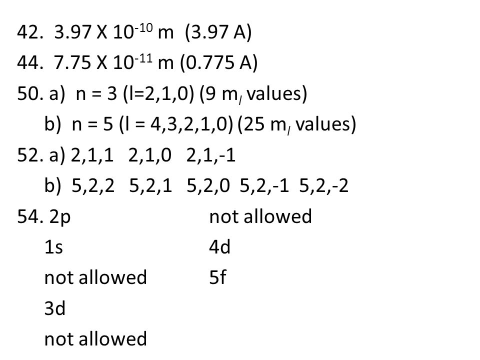 42. 3.97 X 10 -10 m (3.97 A) 44. 7.75 X 10 -11 m (0.775 A) 50. a) n = 3 (l=2,1,0) (9 m l values) b) n = 5 (l = 4,3,2,1,0) (25 m l values) 52. a) 2,1,1
