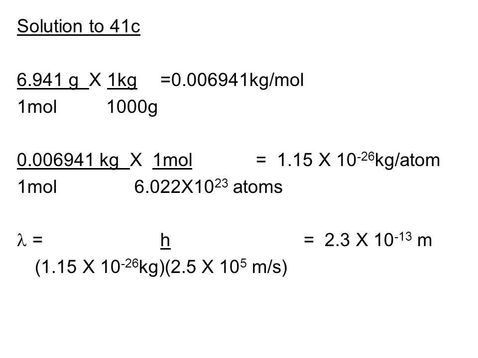 Solution to 41c 6.941 g X 1kg=0.006941kg/mol 1mol 1000g 0.006941 kg X 1mol= 1.15 X 10 -26 kg/atom 1mol 6.022X10 23 atoms = h= 2.3 X 10 -13 m (1.15 X 1
