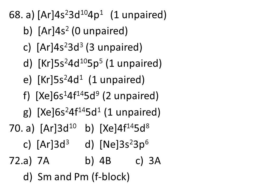 68. a) [Ar]4s 2 3d 10 4p 1 (1 unpaired) b) [Ar]4s 2 (0 unpaired) c) [Ar]4s 2 3d 3 (3 unpaired) d) [Kr]5s 2 4d 10 5p 5 (1 unpaired) e) [Kr]5s 2 4d 1 (1