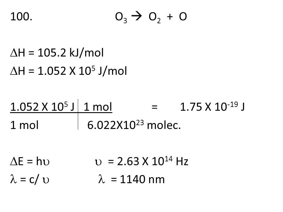 100. O 3  O 2 + O  H = 105.2 kJ/mol  H = 1.052 X 10 5 J/mol 1.052 X 10 5 J 1 mol=1.75 X 10 -19 J 1 mol 6.022X10 23 molec.  E = h  = 2.63 X 10 14