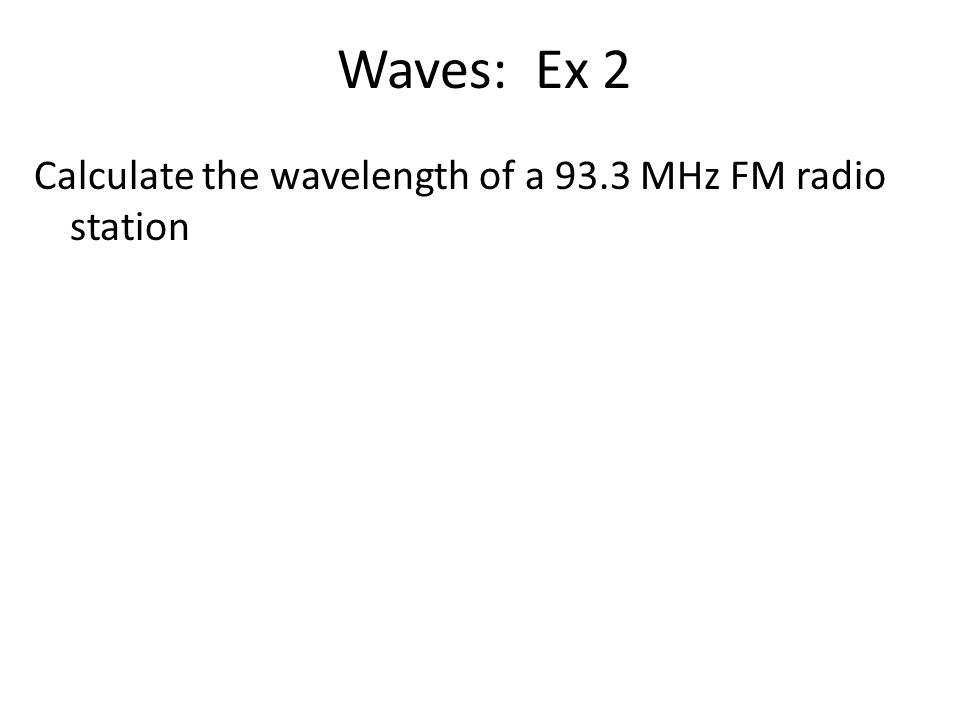 Waves: Ex 2 Calculate the wavelength of a 93.3 MHz FM radio station
