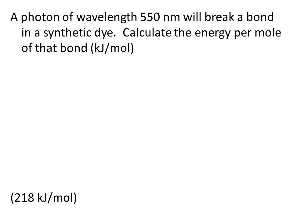 A photon of wavelength 550 nm will break a bond in a synthetic dye.