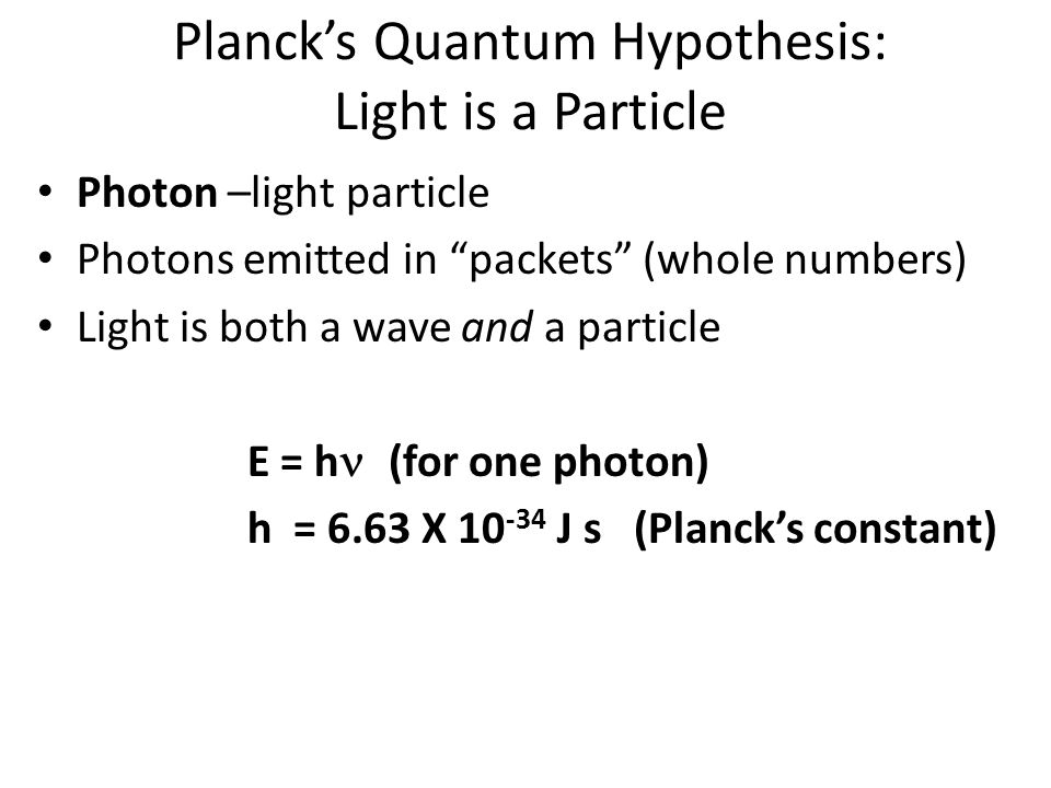 Planck's Quantum Hypothesis: Light is a Particle Photon –light particle Photons emitted in packets (whole numbers) Light is both a wave and a particle E = h  (for one photon) h = 6.63 X 10 -34 J s (Planck's constant)