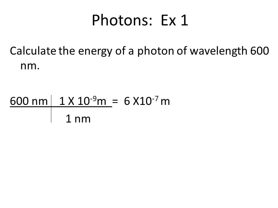 Photons: Ex 1 Calculate the energy of a photon of wavelength 600 nm.