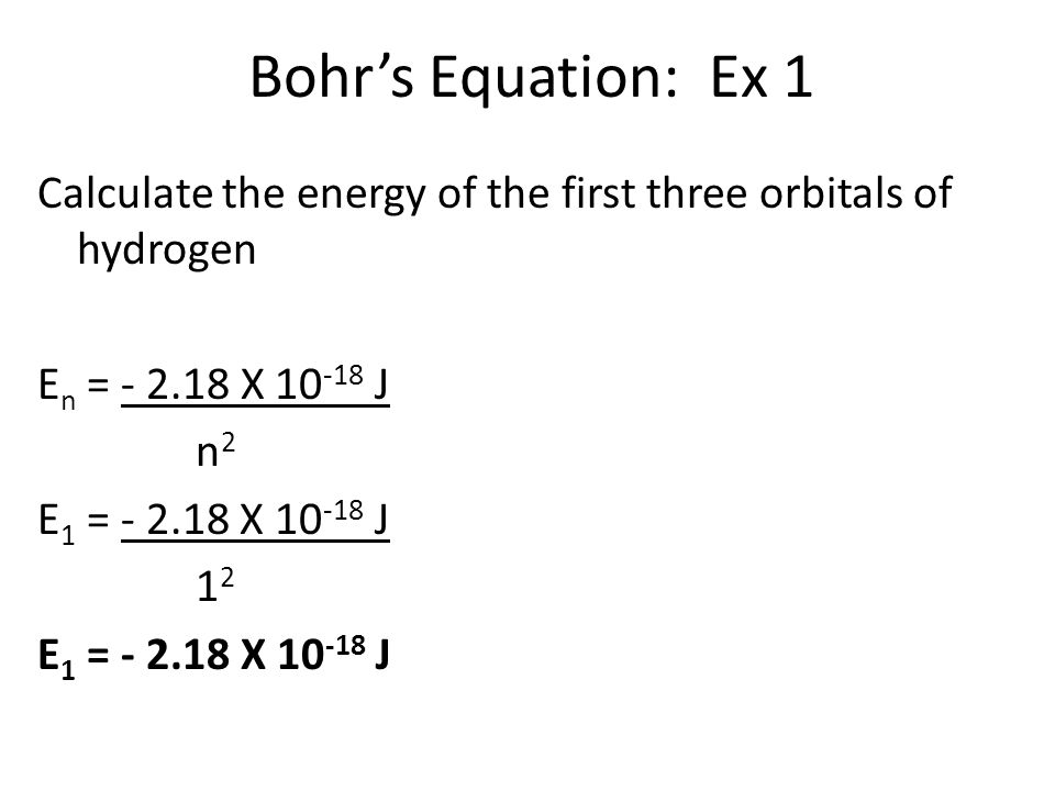 Bohr's Equation: Ex 1 Calculate the energy of the first three orbitals of hydrogen E n = - 2.18 X 10 -18 J n 2 E 1 = - 2.18 X 10 -18 J 1 2 E 1 = - 2.18 X 10 -18 J