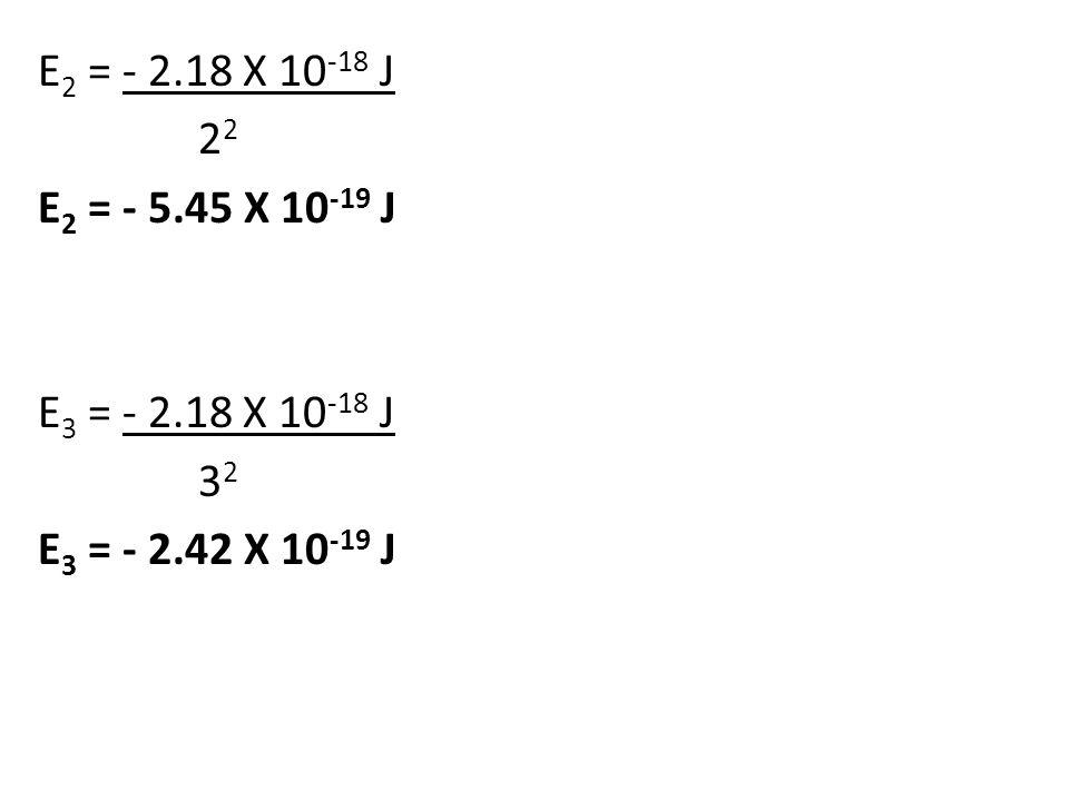 E 2 = - 2.18 X 10 -18 J 2 2 E 2 = - 5.45 X 10 -19 J E 3 = - 2.18 X 10 -18 J 3 2 E 3 = - 2.42 X 10 -19 J