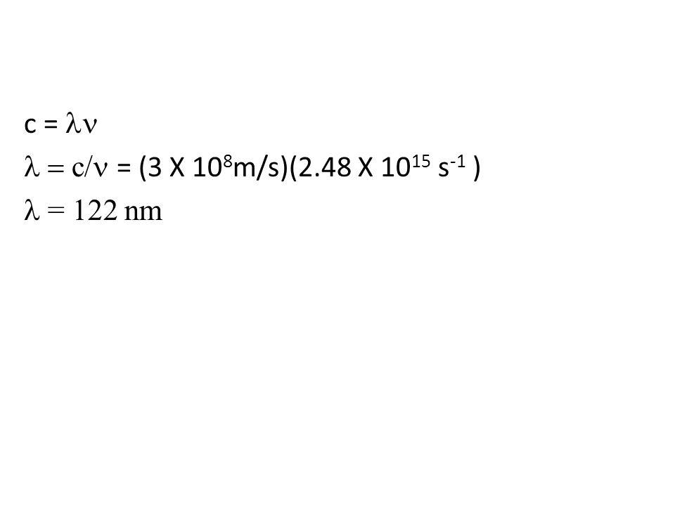 c =  c/  = (3 X 10 8 m/s)(2.48 X 10 15 s -1 )  = 122 nm