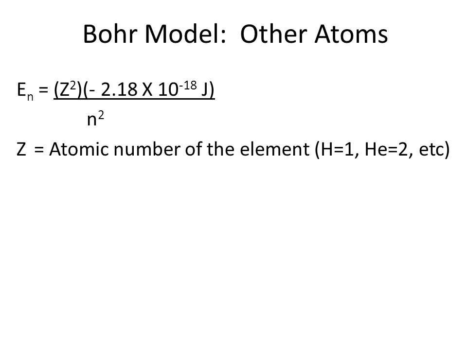 Bohr Model: Other Atoms E n = (Z 2 )(- 2.18 X 10 -18 J) n 2 Z= Atomic number of the element (H=1, He=2, etc)