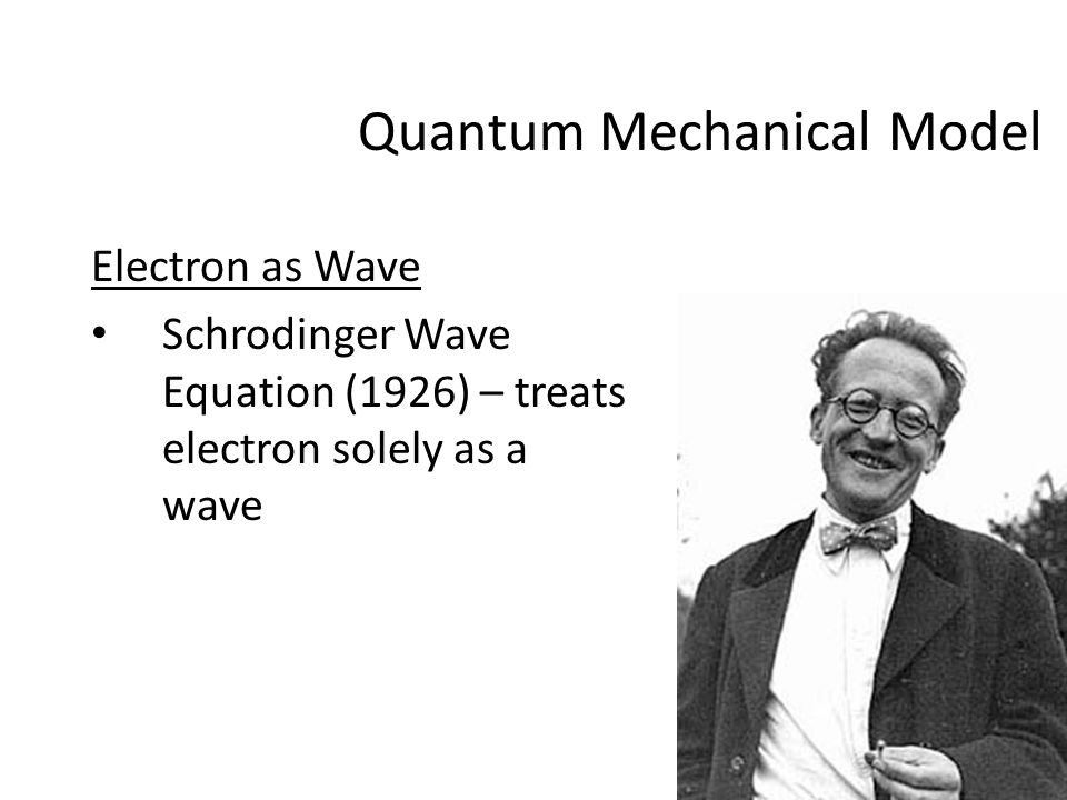 Electron as Wave Schrodinger Wave Equation (1926) – treats electron solely as a wave Quantum Mechanical Model
