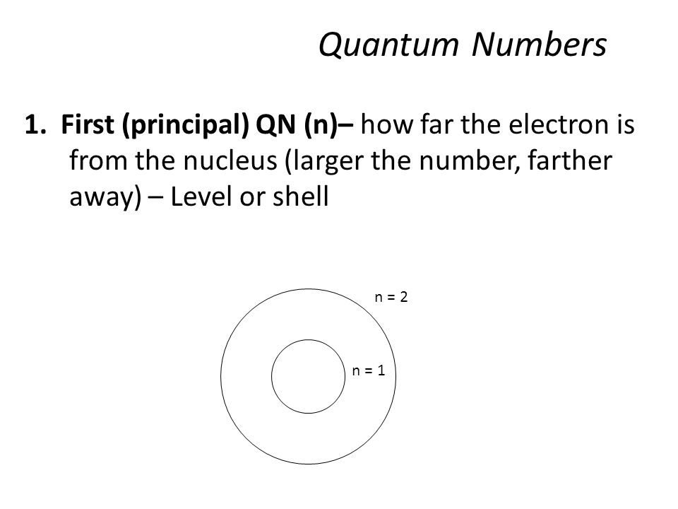 1. First (principal) QN (n)– how far the electron is from the nucleus (larger the number, farther away) – Level or shell n = 2 n = 1 Quantum Numbers