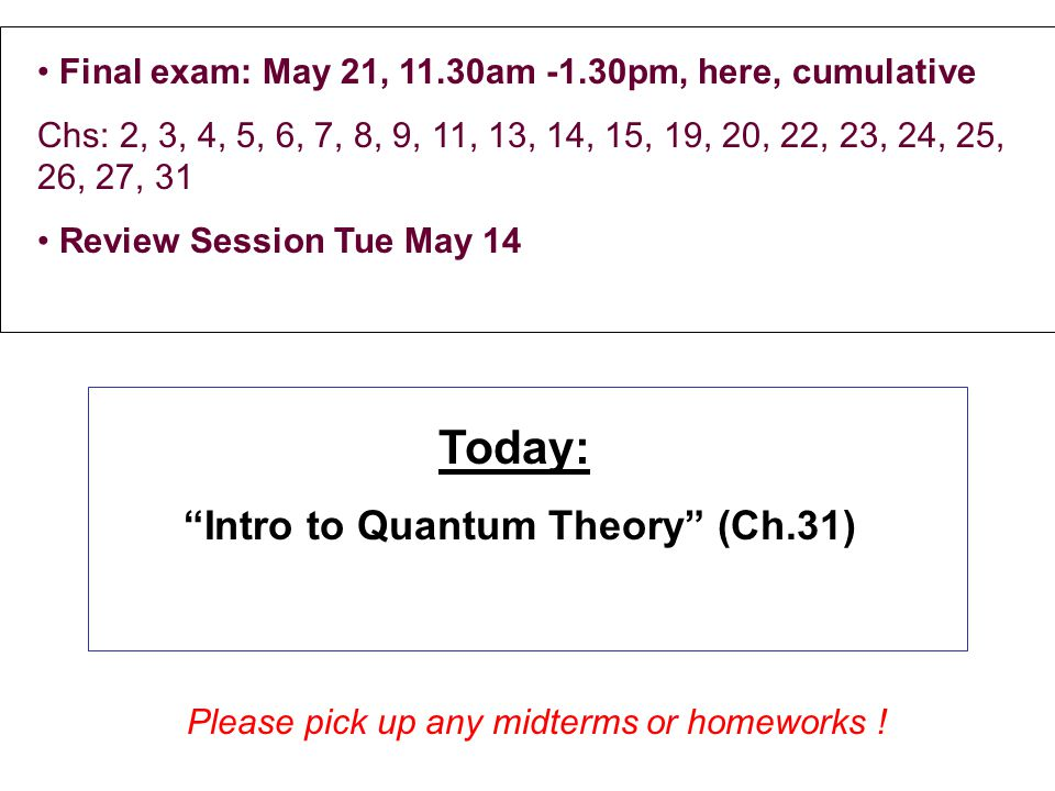Final exam: May 21, 11.30am -1.30pm, here, cumulative Chs: 2, 3, 4, 5, 6, 7, 8, 9, 11, 13, 14, 15, 19, 20, 22, 23, 24, 25, 26, 27, 31 Review Session T